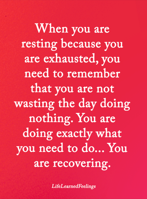 Are Doing: When you are  resting because you  are exhausted, you  need to remember  that you are not  wasting the day doing  nothing.You are  doing exactly what  you need to do... You  are recovering.  LifeLearnedFeelings