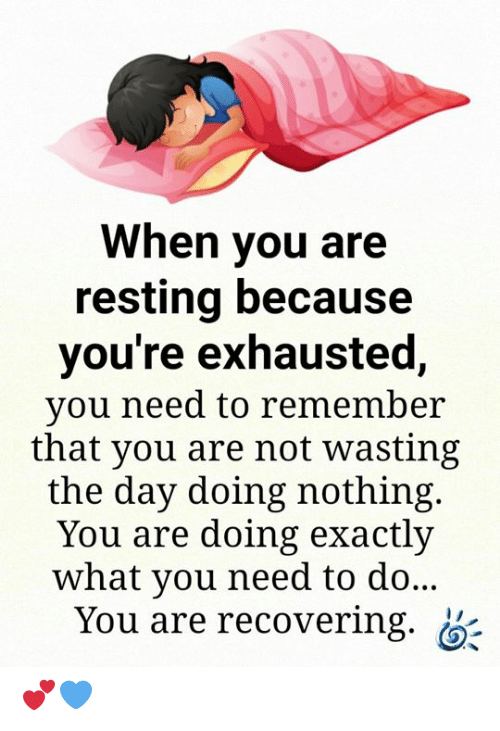 Resting: When you are  resting because  you're exhausted,  you need to remember  that you are not wasting  the day doing nothing.  You are doing exactly  what you need to do...  You are recovering. 💕💙