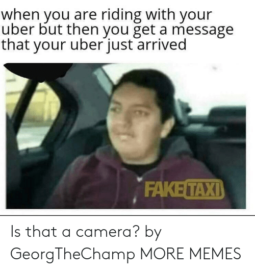 Dank, Memes, and Target: when you are riding with your  uber but then you get a message  that your uberjust arrived  ΕAKE ΤΑΧΙ) Is that a camera? by GeorgTheChamp MORE MEMES