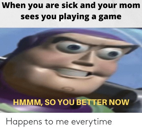 Game, Sick, and Mom: When you are sick and your mom  sees you playing a game  HMMM, SO YOU BETTER NOW Happens to me everytime