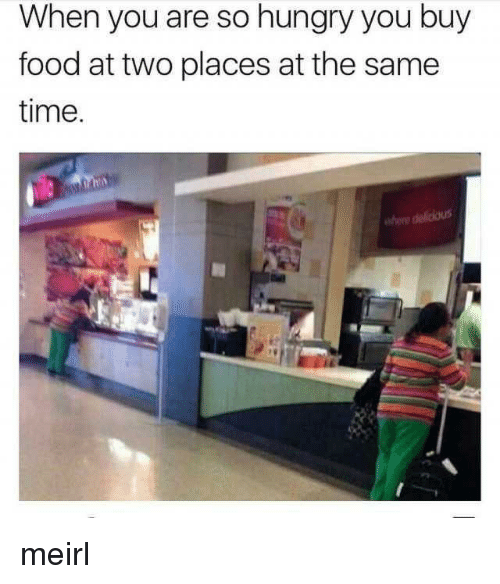 So Hungry: When you are so hungry you buy  food at two places at the same  time  he delicious meirl