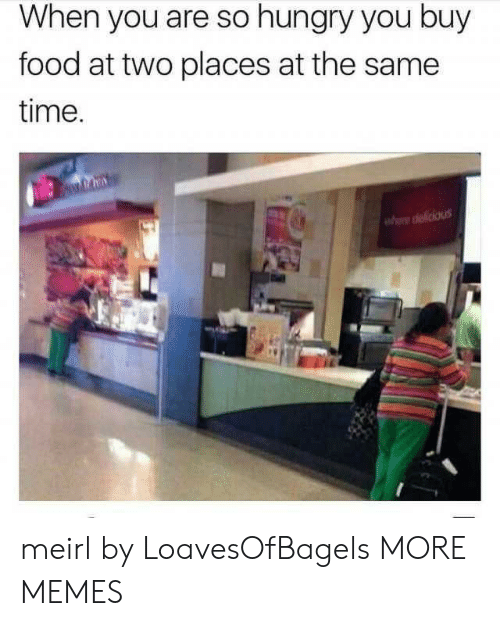 So Hungry: When you are so hungry you buy  food at two places at the same  time  he delicious meirl by LoavesOfBagels MORE MEMES