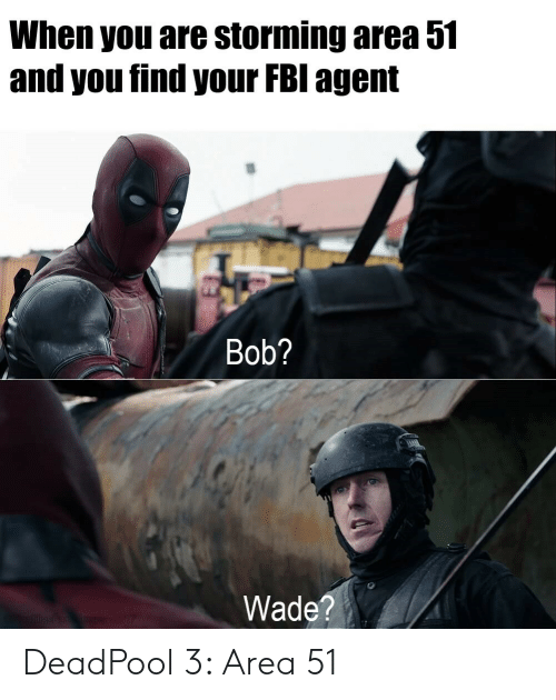Deadpool: When you are storming area 51  and you find your FBI agent  Bob?  Wade?  sn E207 DeadPool 3: Area 51