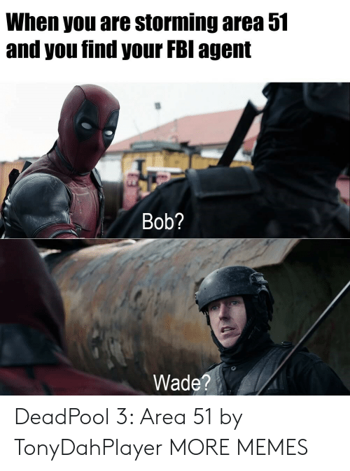 storming: When you are storming area 51  and you find your FBI agent  Bob?  Wade?  sn E207 DeadPool 3: Area 51 by TonyDahPlayer MORE MEMES