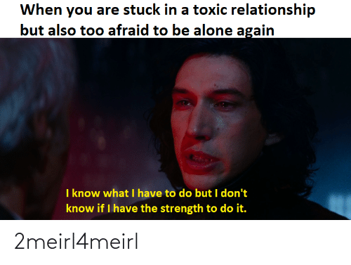 Toxic Relationship: When you are stuck in a toxic relationship  but also too afraid to be alone again  I know what I have to do but I don't  know if I have the strength to do it. 2meirl4meirl