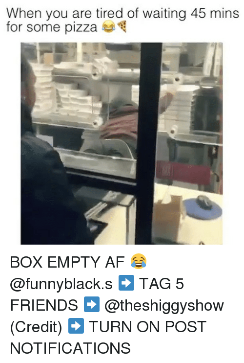 pizza box: When you are tired of waiting 45 mins  for some pizza BOX EMPTY AF 😂 @funnyblack.s ➡️ TAG 5 FRIENDS ➡️ @theshiggyshow (Credit) ➡️ TURN ON POST NOTIFICATIONS