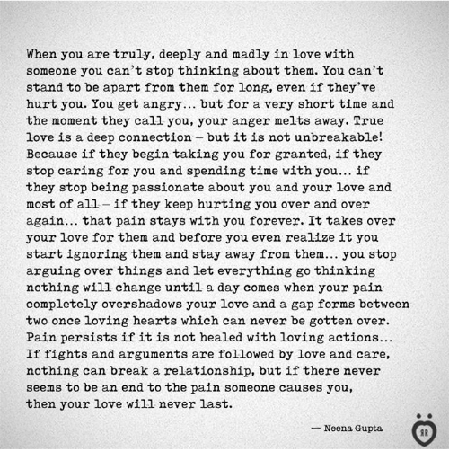 Love, True, and Break: When you are truly, deeply and madly in love with  someone you can't stop thinking about them. You can't  stand to be apart from them for long, even if they've  hurt you. You get angry... but for a very short time and  the moment they call you, your anger melts away. True  love is a deep connection butitis not unbreakable!  Because if they begin taking you for granted, if they  stop caring for you and spending time with you... if  they stop being passionate about you and your love and  most of all- if they keep hurting you over and over  again... that pain stays with you forever. It takes over  your love for them and before you even realize it you  start ignoring them and stay away from them... you stop  arguing over things and let everything go thinking  nothing will change until a day comes when your pain  completely overshadows your love and a gap forms between  two once loving hearts which can never be gotten over.  Pain persists if it is not healed with loving actions...  If fights and arguments are followed by love and care,  nothing can break a relationship, but if there never  seems to be an end to the pain someone causes you,  then your love wi1l never last.  Neena Gupta