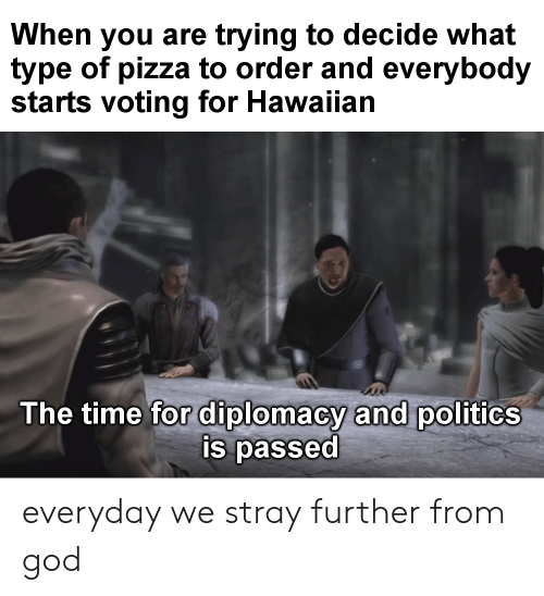 God, Pizza, and Politics: When you are trying to decide what  type of pizza to order and everybody  starts voting for Hawaiian  The time for diplomacy and politics  is passed everyday we stray further from god