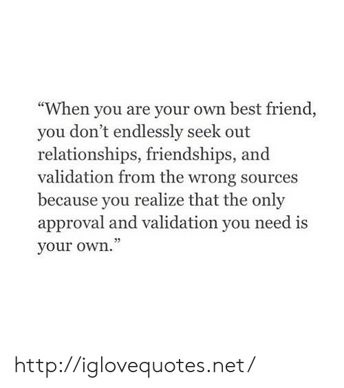 """Best Friend, Relationships, and Best: """"When you are your own best friend,  you don't endlessly seek out  relationships, friendships, and  validation from the wrong sources  because you realize that the only  approval and validation you need is  your own."""" http://iglovequotes.net/"""