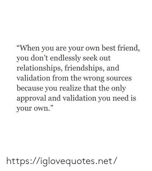 "Approval: ""When you are your own best friend,  you don't endlessly seek out  relationships, friendships, and  validation from the wrong sources  because you realize that the only  approval and validation you need is  your own."" https://iglovequotes.net/"
