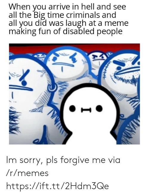 making fun: When you arrive in hell and see  all the Big time criminals and  all you did was laugh at a meme  making fun of disabled people Im sorry, pls forgive me via /r/memes https://ift.tt/2Hdm3Qe