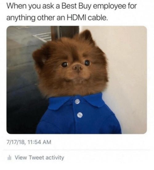 hdmi: When you ask a Best Buy employee for  anything other an HDMI cable.  7/17/18, 11:54 AM  l View Tweet activity