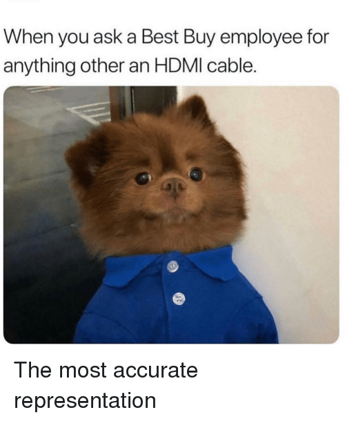 hdmi: When you ask a Best Buy employee for  anything other an HDMI cable. The most accurate representation