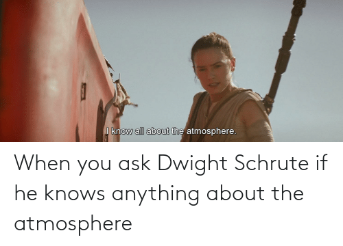 Schrute: When you ask Dwight Schrute if he knows anything about the atmosphere