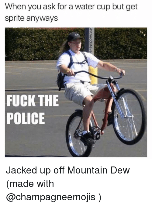 Fuck The Polic: When you ask for a water cup but get  sprite anyways  FUCK THE  POLICE Jacked up off Mountain Dew (made with @champagneemojis )