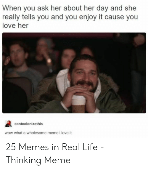 Life, Love, and Meme: When you ask her about her day and she  really tells you and you enjoy it cause you  love her  cantcolonizethis  wow what a wholesome meme i love it 25 Memes in Real Life - Thinking Meme