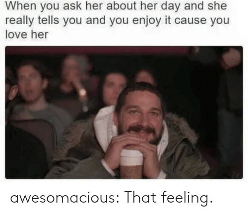 Tells: When you ask her about her day and she  really tells you and you enjoy it cause you  love her awesomacious:  That feeling.