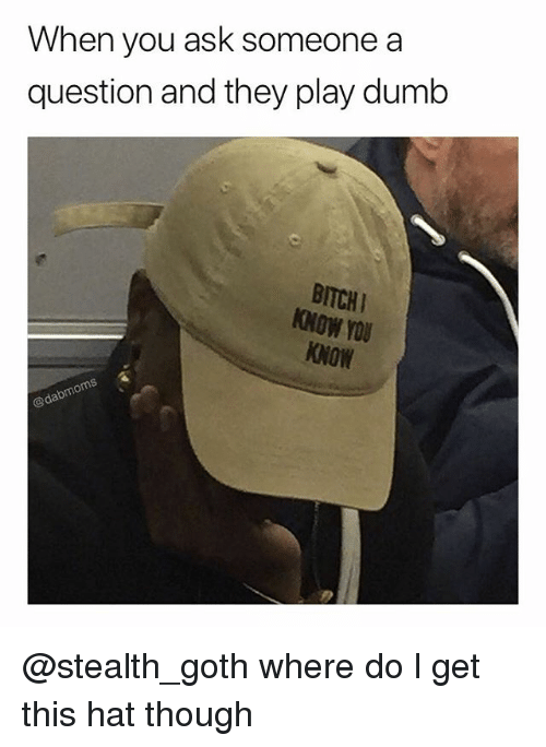 Bitchi: When you ask someone a  question and they play dumb  BITCHI  NOW YOU  KNOW  rou @stealth_goth where do l get this hat though