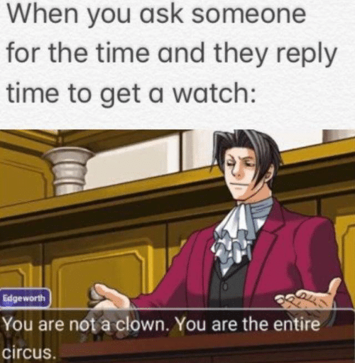 Time, Watch, and Ask: When you ask someone  for the time and they reply  time to get a watch:  Edgeworth  You are not a clown. You are the entire  circus.