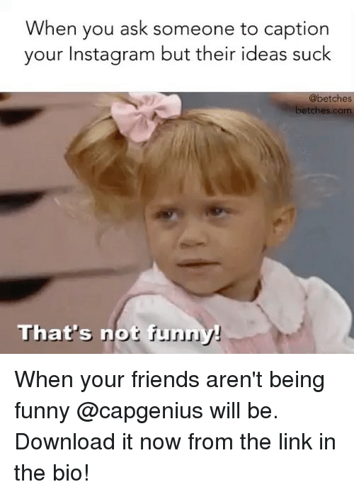 downloader: When you ask someone to caption  your Instagram but their ideas suck  @betches  betches.com  That's notf When your friends aren't being funny @capgenius will be. Download it now from the link in the bio!