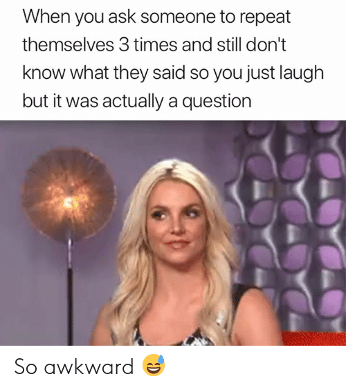 Awkward, Ask, and They: When you ask someone to repeat  themselves 3 times and still don't  know what they said so you just laugh  but it was actually a question So awkward 😅