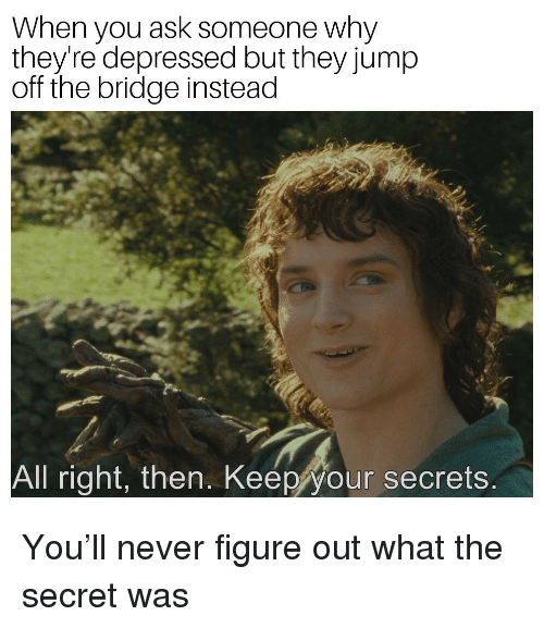 Jump Off: When you ask someone why  they're depressed but they jump  off the bridge instead  All right, then. Keep your secrets You'll never figure out what the secret was
