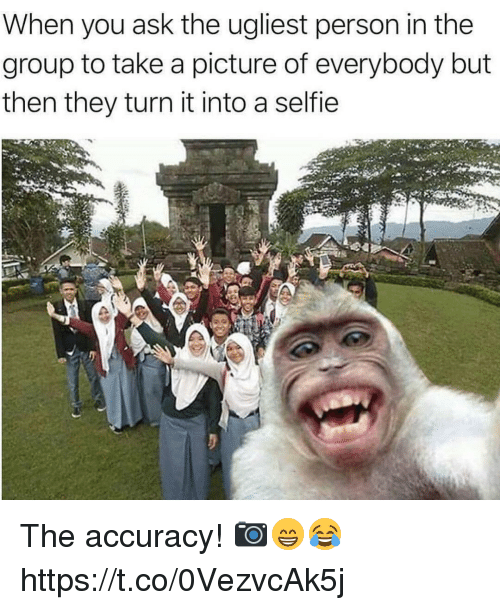 personable: When you ask the ugliest person in the  group to take a picture of everybody but  then they turn it into a selfie The accuracy! 📷😁😂 https://t.co/0VezvcAk5j