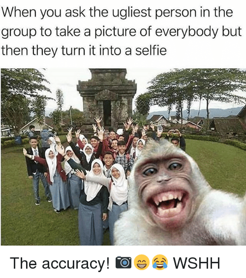 personable: When you ask the ugliest person in the  group to take a picture of everybody but  then they turn it into a selfie The accuracy! 📷😁😂 WSHH