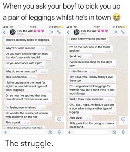 All Hope Is Lost: When you ask your boyf to pick you up  a pair of leggings whilst he's in town  く@ TSG the 2nd ww 며 < @TSG the 2nd ↓VV O  14:06  @* 68%E)  EE 40  .n! EE 4G  4:07  yping  I don't know what to get man  There's so many types of leggings  11:39  11:37  I'm on the floor now in the foetal  position  Why? For what reason?  Do you want ankle length or ones  that don't say ankle length? 1:37  Do you need ones with zips?  11:37  1.39  Send help  11:30  I've been in this shop for five days  now  11:40  11:37  Imiss the sun 110  Why do some have zips?  11:38  This is incredible 1138  I fail to understand the need for  eight thousand different types of  black leggings  Oh so now I've spotted that they  have different thicknesses as well  Tay, I love you. Tell my family I love  them too  11:4  I'm using extra thick leggings for  warmth now, but I don't think I'll last  much longer  11:38  11:4  Wait,think I see someone 11:41  1:38  Oh... No... nope, my bad. It was just  a sign advertising another type of  legging  Also black  I'm feeling overwhelmed  No wonder the number of women  with anxiety is on the rise  This is peak  Idon't know what to net man  11:39  11:42  11:39  11:42  All hope is lost. I'm going to make a  break for it  11-39  1:42  O 0 The struggle.
