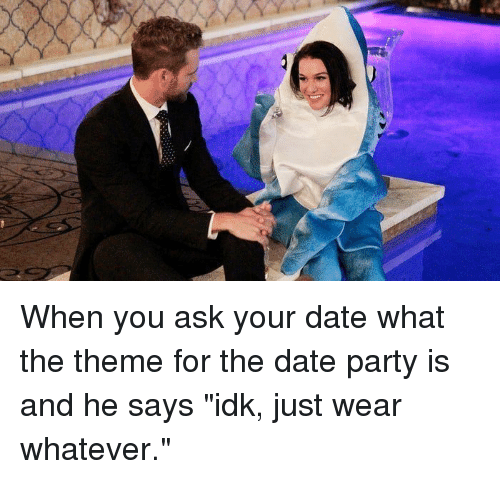 "Whatevs: When you ask your date what the theme for the date party is and he says ""idk, just wear whatever."""