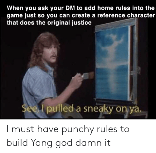 Pured: When you ask your DM to add home rules into the  game just so you can create a reference character  that does the original justice  Seed pured a sneaky оруду  lpulled a sneaky on ya I must have punchy rules to build Yang god damn it