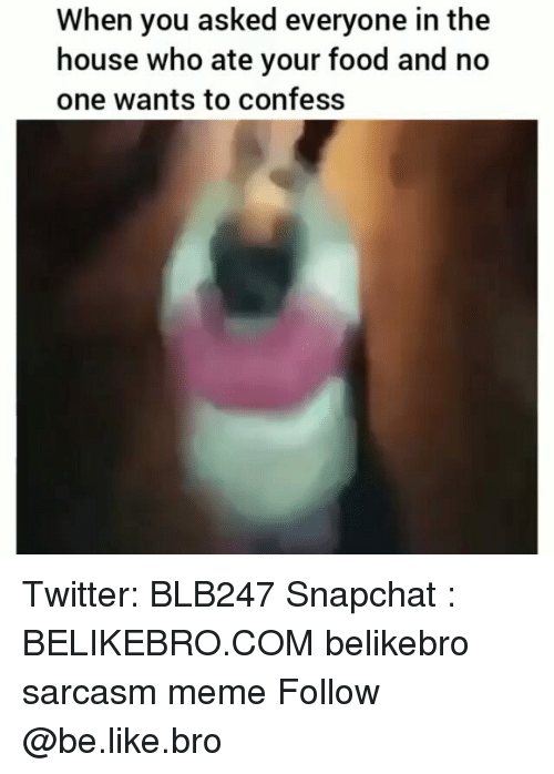 Be Like, Food, and Meme: When you asked everyone in the  house who ate your food and no  one wants to confess Twitter: BLB247 Snapchat : BELIKEBRO.COM belikebro sarcasm meme Follow @be.like.bro
