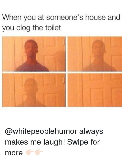 clogs: When you at someone's house and  you clog the toilet @whitepeoplehumor always makes me laugh! Swipe for more 👉🏻👉🏻