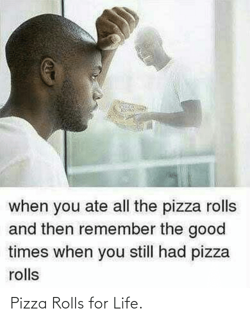 Ate: when you ate all the pizza rolls  and then remember the good  times when you still had pizza  rolls Pizza Rolls for Life.