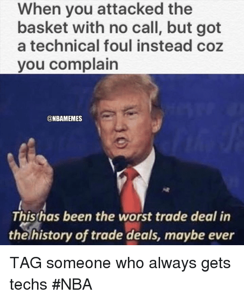 Complainer: When you attacked the  basket with no call, but got  a technical foul instead coz  you complain  @NBAMEMES  Thishas been the worst trade deal in  the history of trade deals, maybe ever TAG someone who always gets techs #NBA