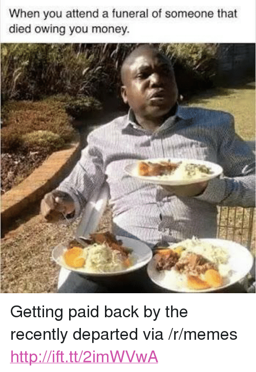 """departed: When you attend a funeral of someone that  died owing you money <p>Getting paid back by the recently departed via /r/memes <a href=""""http://ift.tt/2imWVwA"""">http://ift.tt/2imWVwA</a></p>"""