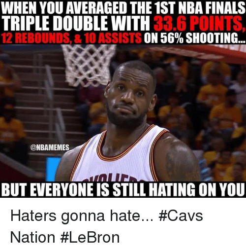 haters gonna hate: WHEN YOU AVERAGED THE 1ST NBA FINALS  TRIPLE DOUBLE WITH  33.6 POINTS,  12 REBOUNDS, &10 ASSISTS ON 56% SHOOTING...  @NBAMEMES  BUT EVERYONEIS STILL HATING ON YOU Haters gonna hate... #Cavs Nation #LeBron