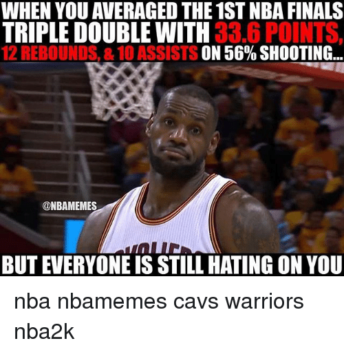 Basketball, Cavs, and Finals: WHEN YOU AVERAGED THE 1ST NBA FINALS  TRIPLE DOUBLE WITH  33.6 POINTS,  12 REBOUNDS, &10 ASSISTS  ON 56% SHOOTING  ONBAMEMES  BUT EVERYONE IS STILL HATING ON YOU nba nbamemes cavs warriors nba2k