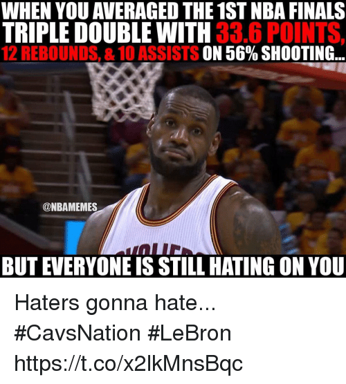 haters gonna hate: WHEN YOU AVERAGED THE 1STNBA FINALS  TRIPLE DOUBLE WITH  33.6 POINTS,  12 REBOUNDS, &10 ASSISTS  56% SHOOTING  @NBAMEMES  BUT EVERYONEIS STILL HATING ON YOU Haters gonna hate... #CavsNation #LeBron https://t.co/x2lkMnsBqc