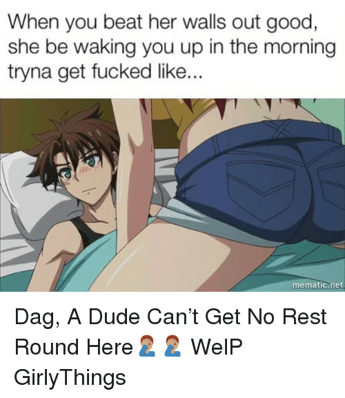 dag: When you beat her walls out good  she be waking you up in the morning  tryna get fucked lik..  mematic.net Dag, A Dude Can't Get No Rest Round Here🤦🏽‍♂️🤦🏽‍♂️ WelP GirlyThings