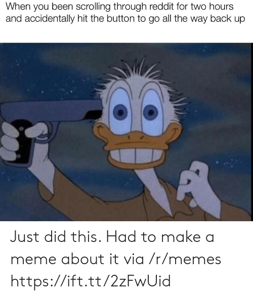 the way back: When you been scrolling through reddit for two hours  and accidentally hit the button to go all the way back up Just did this. Had to make a meme about it via /r/memes https://ift.tt/2zFwUid