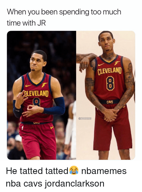Basketball, Cavs, and Nba: When you been spending too much  time with JR  CLEVELAND  0  0  似EVELAND  0  CAVS  @NBAMEMES He tatted tatted😂 nbamemes nba cavs jordanclarkson