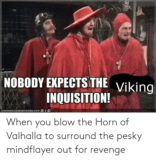 Horn: When you blow the Horn of Valhalla to surround the pesky mindflayer out for revenge