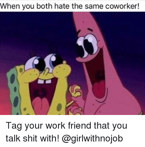 Girlwithnojob: When you both hate the same coworker! Tag your work friend that you talk shit with! @girlwithnojob