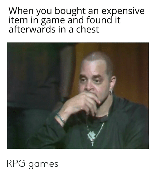 Found It: When you bought an expensive  item in game and found it  afterwards in a chest RPG games