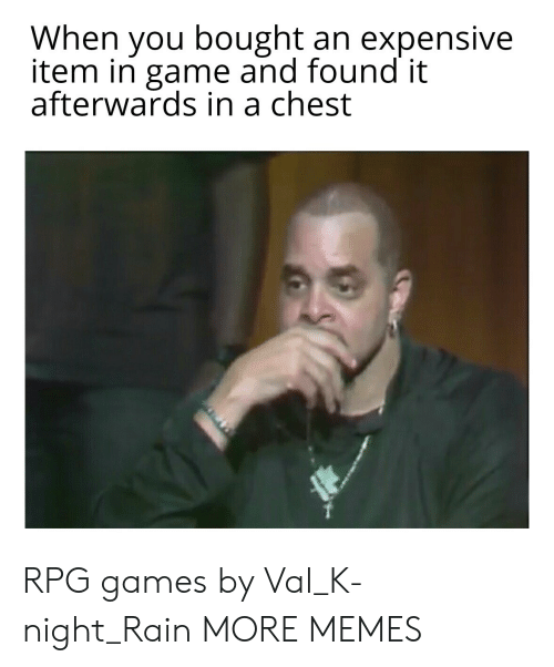val: When you bought an expensive  item in game and found it  afterwards in a chest RPG games by Val_K-night_Rain MORE MEMES