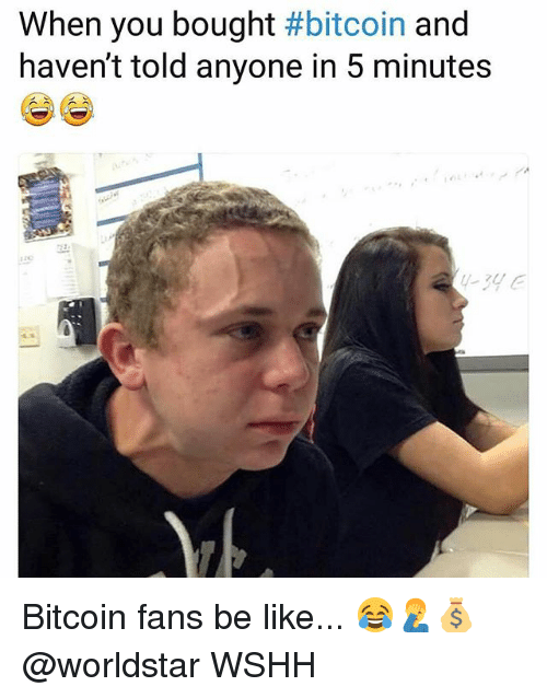 Be Like, Memes, and Worldstar: When you bought #bitcoin and  haven't told anyone in 5 minutes  -3de Bitcoin fans be like... 😂🤦‍♂️💰 @worldstar WSHH