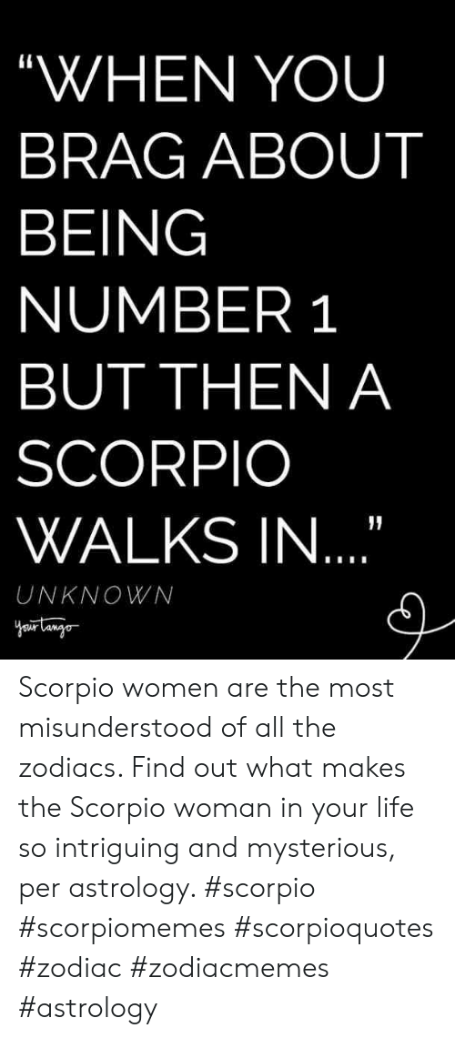 """Zodiac: """"WHEN YOU  BRAG ABOUT  BEING  NUMBER 1  BUT THEN A  SCORPIO  WALKS IN  UNKNOWN Scorpio women are the most misunderstood of all the zodiacs. Find out what makes the Scorpio woman in your life so intriguing and mysterious, per astrology. #scorpio #scorpiomemes #scorpioquotes #zodiac #zodiacmemes #astrology"""
