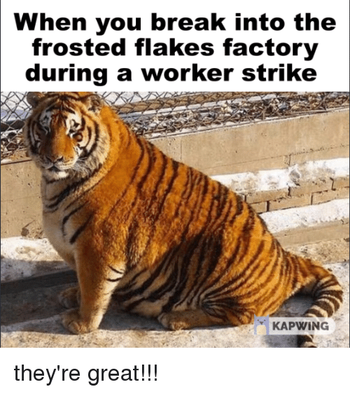 Break, Dank Memes, and You: When you break into the  frosted flakes factory  during a worker strike  KAPWİNG