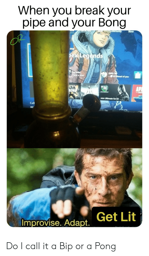 Lit, Reddit, and Break: When you break your  pipe and your Bong  Store  ommunity  OP  me  exLegends  Forthite  made a post  EnVy  65 ahead of you  LTFMATE  ESEN  HYPEZ  Join Ultimate for $1  Call  Improvise. Adapt. Get Lit Do I call it a Bip or a Pong
